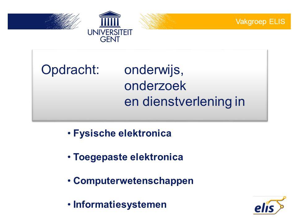 Vakgroep ELIS Opdracht:onderwijs, onderzoek en dienstverlening in •Fysische elektronica •Toegepaste elektronica •Computerwetenschappen •Informatiesyst