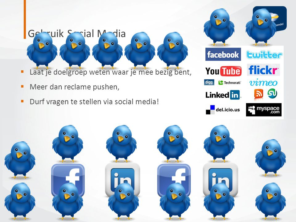 Gebruik Social Media  Laat je doelgroep weten waar je mee bezig bent,  Meer dan reclame pushen,  Durf vragen te stellen via social media!