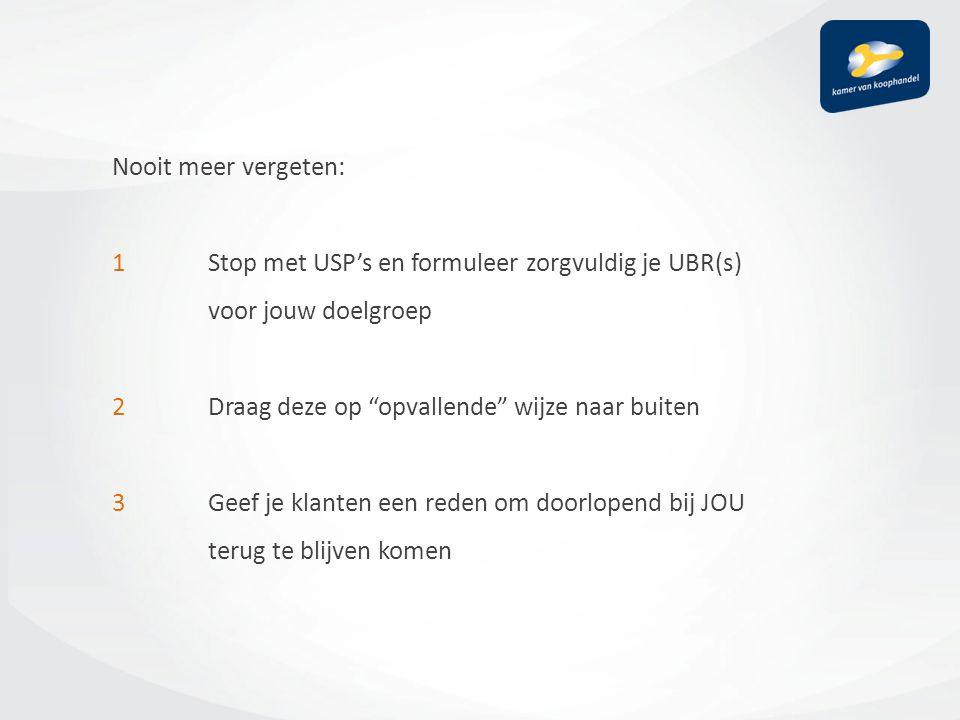 Nooit meer vergeten: 1 Stop met USP's en formuleer zorgvuldig je UBR(s) voor jouw doelgroep 2Draag deze op opvallende wijze naar buiten 3Geef je klanten een reden om doorlopend bij JOU terug te blijven komen