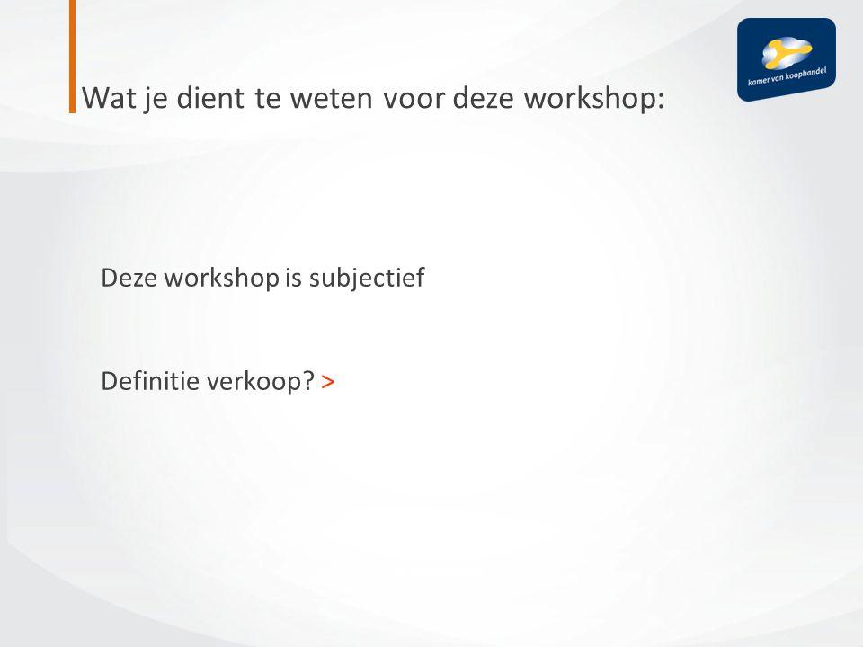 Wat je dient te weten voor deze workshop: Deze workshop is subjectief Definitie verkoop? >