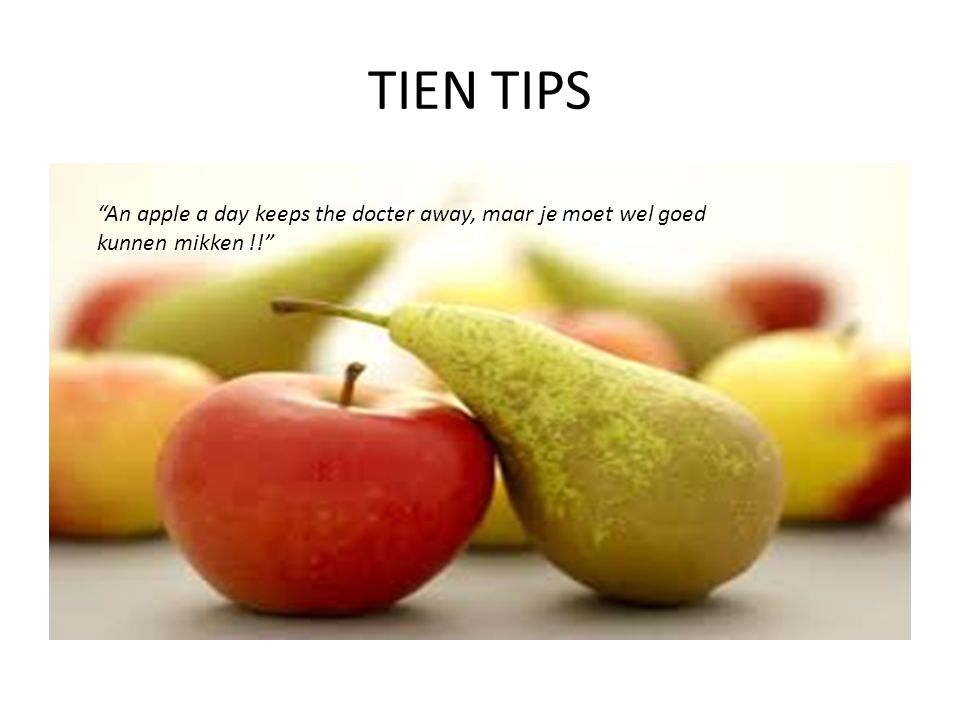 "TIEN TIPS ""An apple a day keeps the docter away, maar je moet wel goed kunnen mikken !!"""