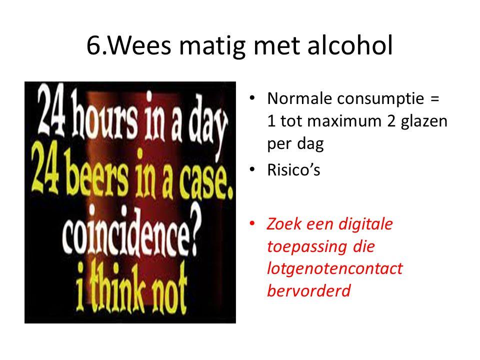 6.Wees matig met alcohol • Normale consumptie = 1 tot maximum 2 glazen per dag • Risico's • Zoek een digitale toepassing die lotgenotencontact bervord