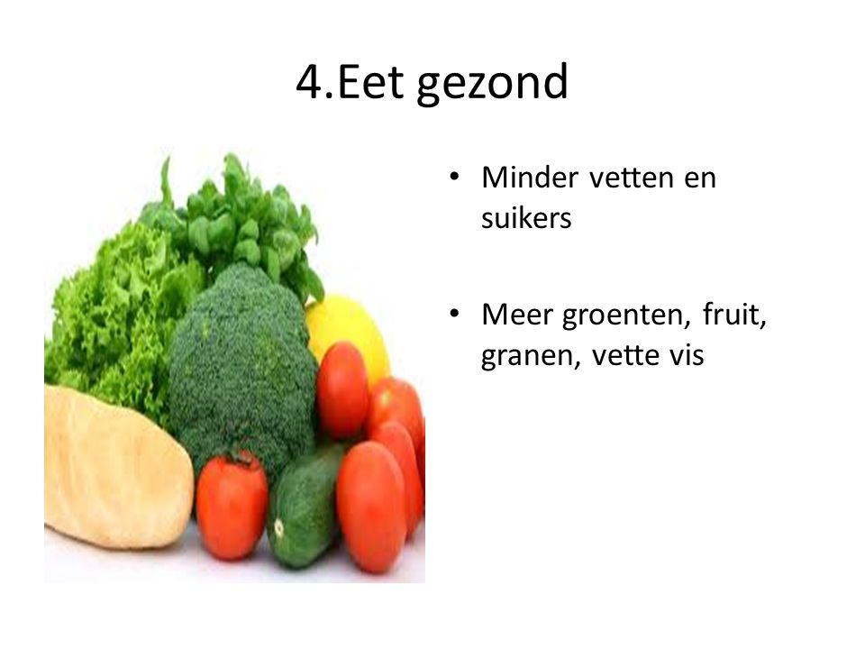 4.Eet gezond • Minder vetten en suikers • Meer groenten, fruit, granen, vette vis