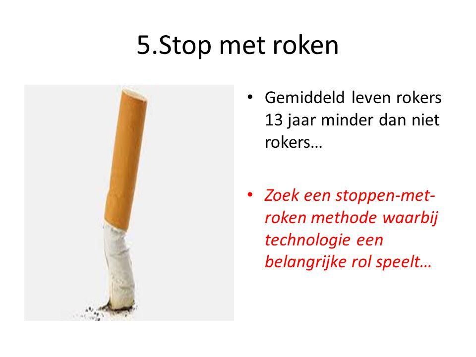 5.Stop met roken • Gemiddeld leven rokers 13 jaar minder dan niet rokers… • Zoek een stoppen-met- roken methode waarbij technologie een belangrijke ro