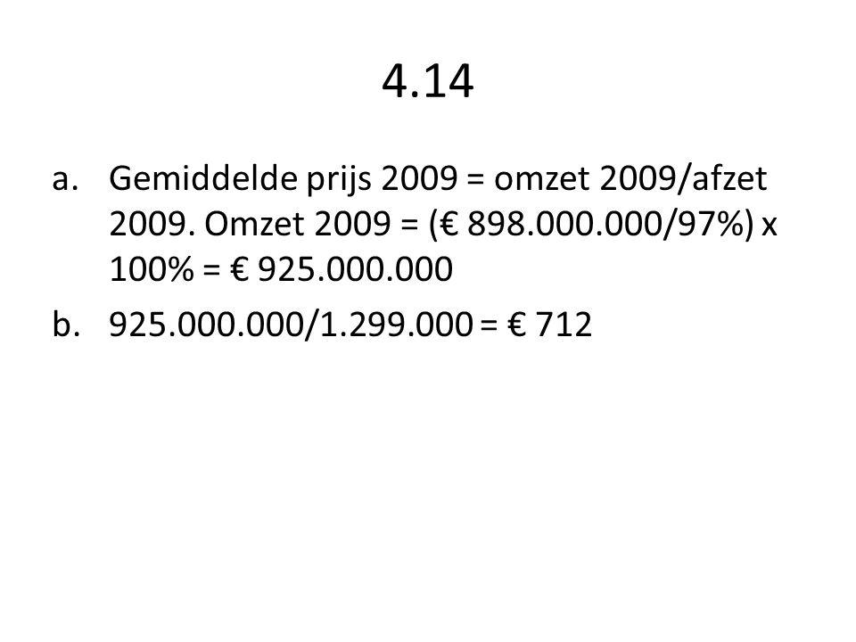 4.14 a.Gemiddelde prijs 2009 = omzet 2009/afzet 2009. Omzet 2009 = (€ 898.000.000/97%) x 100% = € 925.000.000 b.925.000.000/1.299.000 = € 712
