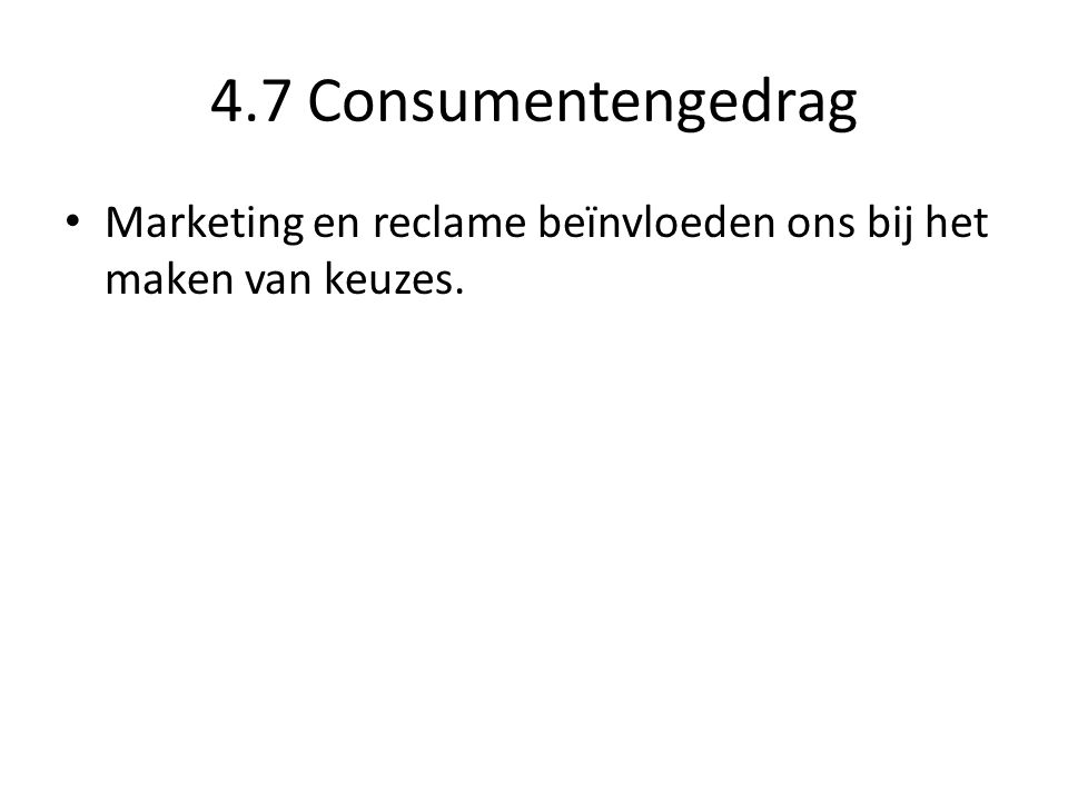 4.7 Consumentengedrag • Marketing en reclame beïnvloeden ons bij het maken van keuzes.