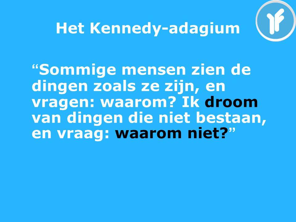 Het Kennedy-adagium Sommige mensen zien de dingen zoals ze zijn, en vragen: waarom.