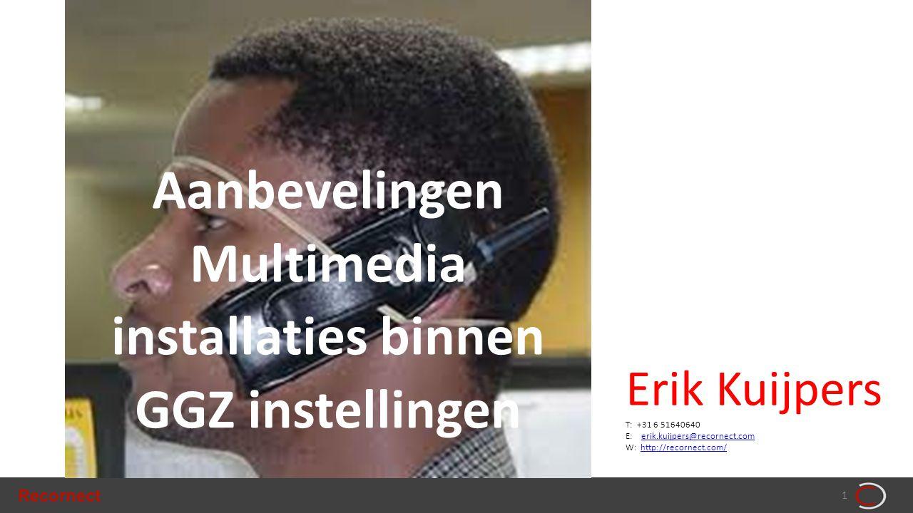 Recornect 1 Aanbevelingen Multimedia installaties binnen GGZ instellingen Erik Kuijpers T: +31 6 51640640 E: erik.kuijpers@recornect.comerik.kuijpers@recornect.com W: http://recornect.com/http://recornect.com/