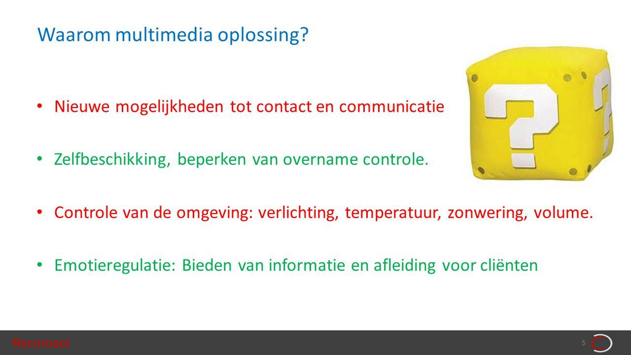 Recornect 5 Waarom multimedia oplossing? • Nieuwe mogelijkheden tot contact en communicatie • Zelfbeschikking, beperken van overname controle. • Contr