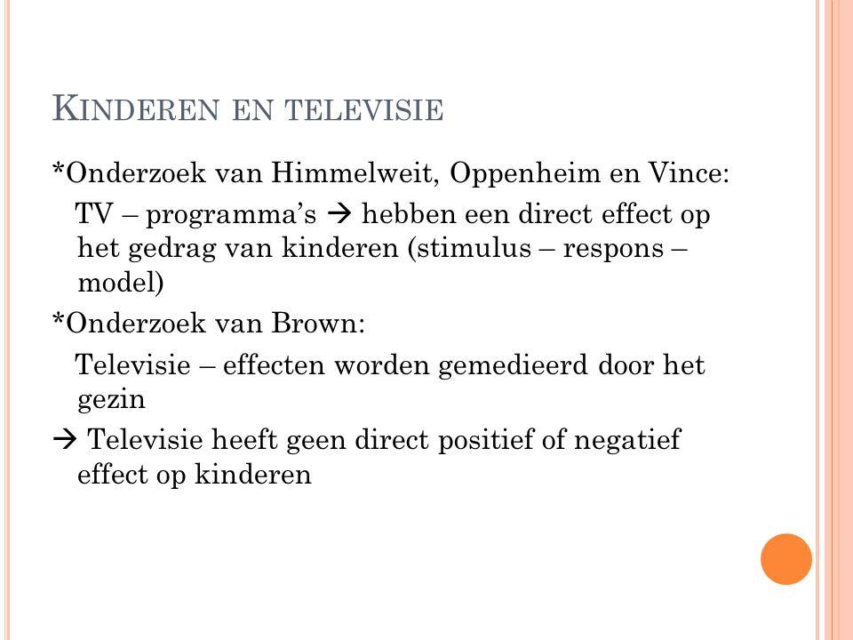 K INDEREN EN TELEVISIE *Onderzoek van Himmelweit, Oppenheim en Vince: TV – programma's  hebben een direct effect op het gedrag van kinderen (stimulus – respons – model) *Onderzoek van Brown: Televisie – effecten worden gemedieerd door het gezin  Televisie heeft geen direct positief of negatief effect op kinderen