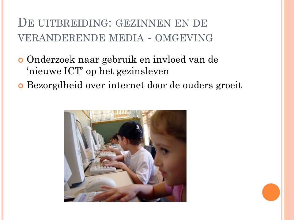 D E UITBREIDING : GEZINNEN EN DE VERANDERENDE MEDIA - OMGEVING Onderzoek naar gebruik en invloed van de 'nieuwe ICT' op het gezinsleven Bezorgdheid over internet door de ouders groeit