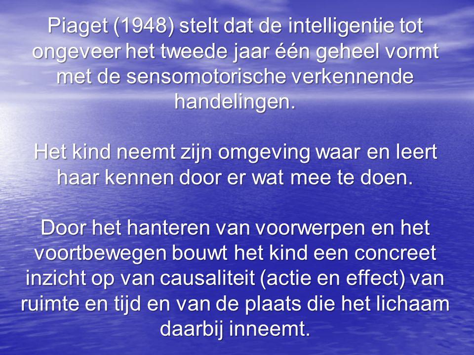 Piaget (1948) stelt dat de intelligentie tot ongeveer het tweede jaar één geheel vormt met de sensomotorische verkennende handelingen.