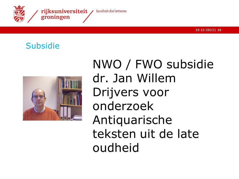 | faculteit der letteren 19-12-2013 Subsidie NWO / FWO subsidie dr. Jan Willem Drijvers voor onderzoek Antiquarische teksten uit de late oudheid 18