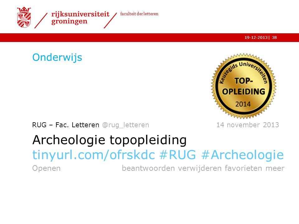 | faculteit der letteren 19-12-2013 Onderwijs 38 RUG – Fac. Letteren @rug_letteren 14 november 2013 Archeologie topopleiding tinyurl.com/ofrskdc #RUG