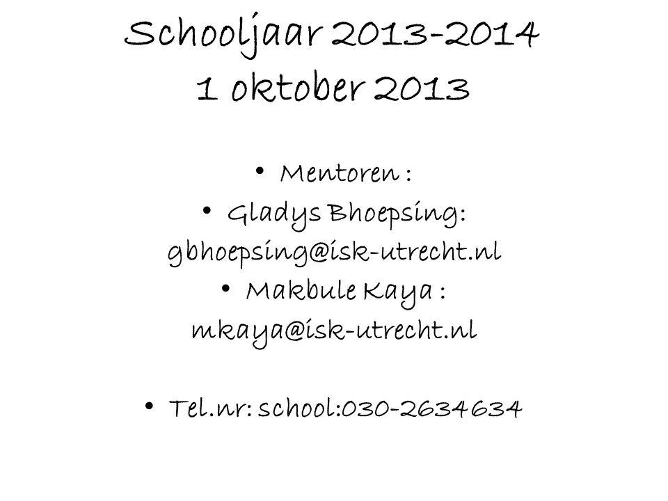 Schooljaar 2013-2014 1 oktober 2013 • Mentoren : • Gladys Bhoepsing: gbhoepsing@isk-utrecht.nl • Makbule Kaya : mkaya@isk-utrecht.nl • Tel.nr: school:030-2634634