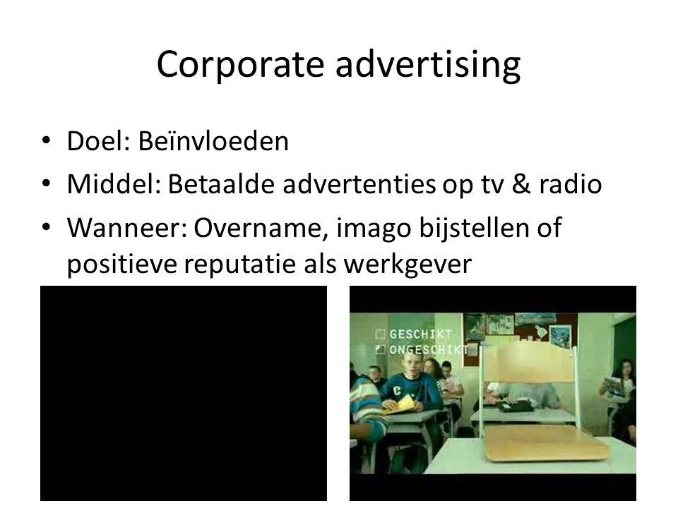Corporate advertising • Doel: Beïnvloeden • Middel: Betaalde advertenties op tv & radio • Wanneer: Overname, imago bijstellen of positieve reputatie a
