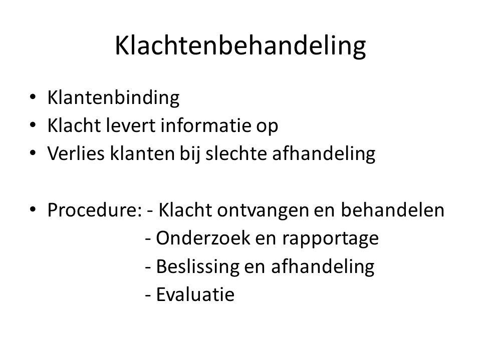 Klachtenbehandeling • Klantenbinding • Klacht levert informatie op • Verlies klanten bij slechte afhandeling • Procedure: - Klacht ontvangen en behandelen - Onderzoek en rapportage - Beslissing en afhandeling - Evaluatie