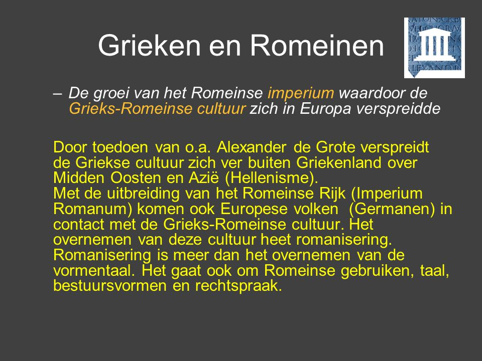 Grieken en Romeinen –De groei van het Romeinse imperium waardoor de Grieks-Romeinse cultuur zich in Europa verspreidde Door toedoen van o.a. Alexander