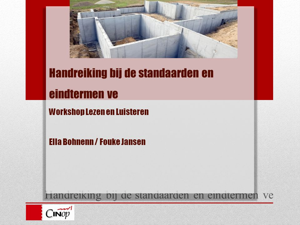 Handreiking bij de standaarden en eindtermen ve Handreiking bij de standaarden en eindtermen ve Workshop Lezen en Luisteren Ella Bohnenn / Fouke Janse