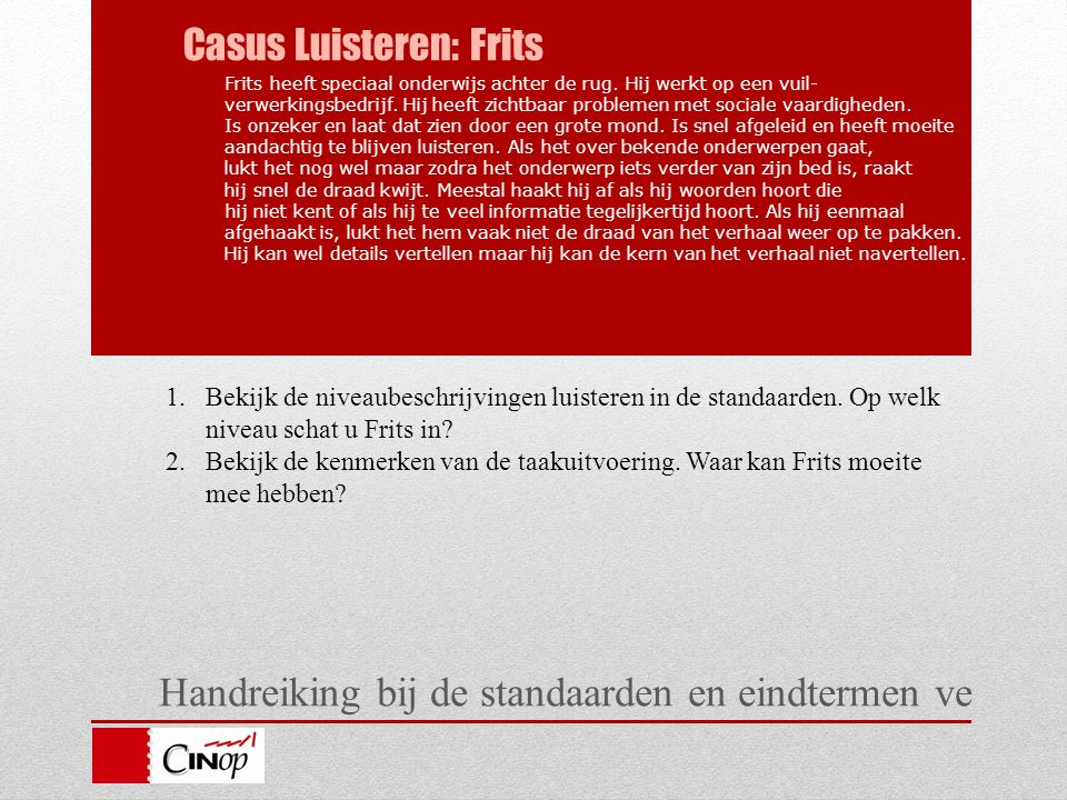Handreiking bij de standaarden en eindtermen ve Casus Luisteren: Frits Frits heeft speciaal onderwijs achter de rug. Hij werkt op een vuil- verwerking