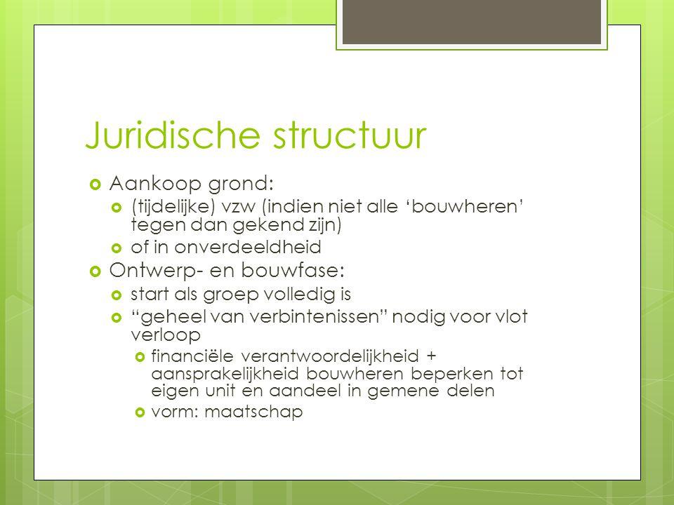 Juridische structuur  Aankoop grond:  (tijdelijke) vzw (indien niet alle 'bouwheren' tegen dan gekend zijn)  of in onverdeeldheid  Ontwerp- en bou