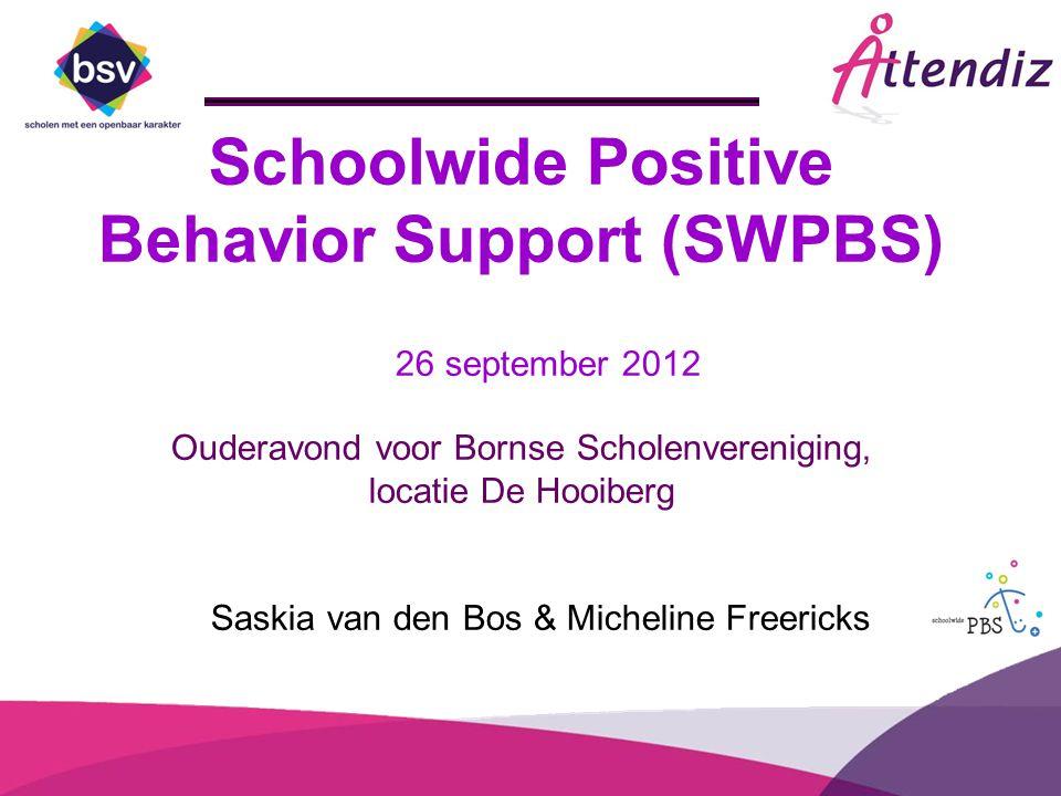 Schoolwide Positive Behavior Support (SWPBS) 26 september 2012 Ouderavond voor Bornse Scholenvereniging, locatie De Hooiberg Saskia van den Bos & Mich