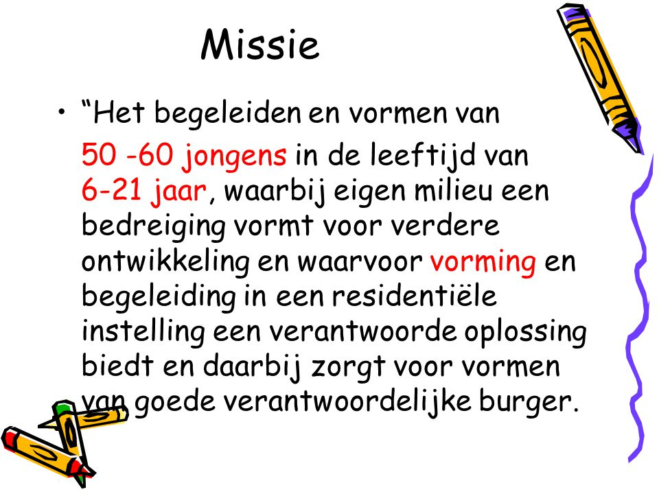 """Missie •""""Het begeleiden en vormen van 50 -60 jongens in de leeftijd van 6-21 jaar, waarbij eigen milieu een bedreiging vormt voor verdere ontwikkeling"""