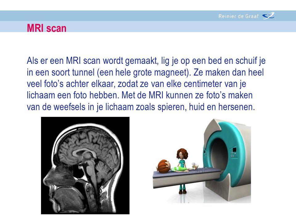 Als er een MRI scan wordt gemaakt, lig je op een bed en schuif je in een soort tunnel (een hele grote magneet). Ze maken dan heel veel foto's achter e