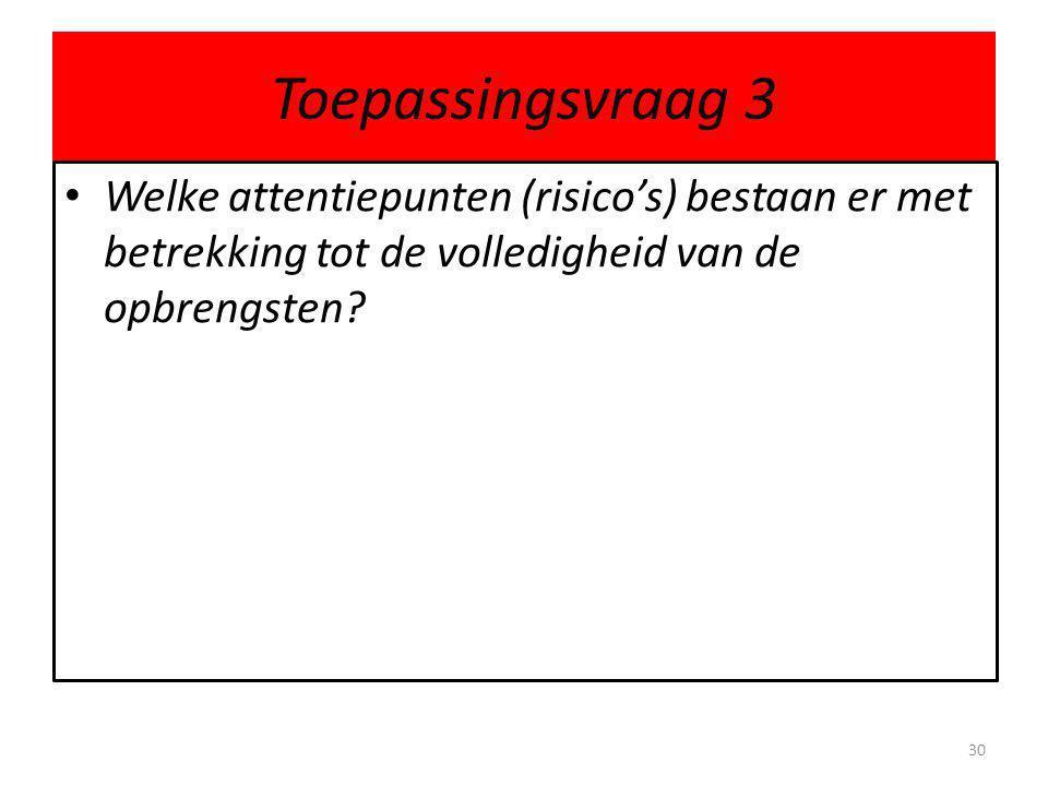 Toepassingsvraag 3 • Welke attentiepunten (risico's) bestaan er met betrekking tot de volledigheid van de opbrengsten.