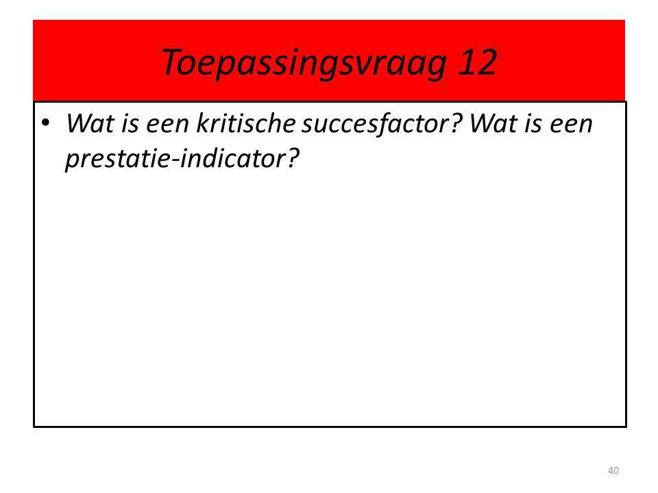 Toepassingsvraag 12 • Wat is een kritische succesfactor? Wat is een prestatie-indicator? 40