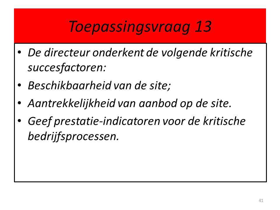 Toepassingsvraag 13 • De directeur onderkent de volgende kritische succesfactoren: • Beschikbaarheid van de site; • Aantrekkelijkheid van aanbod op de site.