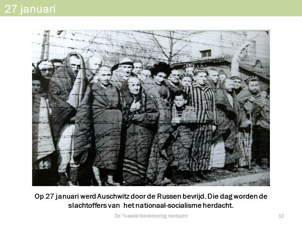 27 januari Op 27 januari werd Auschwitz door de Russen bevrijd. Die dag worden de slachtoffers van het nationaal-socialisme herdacht. De Tweede Wereld