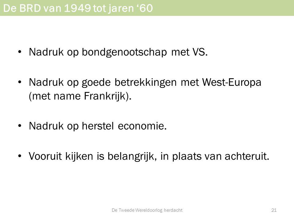 De BRD van 1949 tot jaren '60 • Nadruk op bondgenootschap met VS. • Nadruk op goede betrekkingen met West-Europa (met name Frankrijk). • Nadruk op her