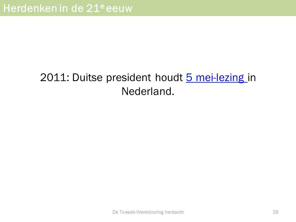 Herdenken in de 21 e eeuw 2011: Duitse president houdt 5 mei-lezing in Nederland.5 mei-lezing De Tweede Wereldoorlog herdacht29