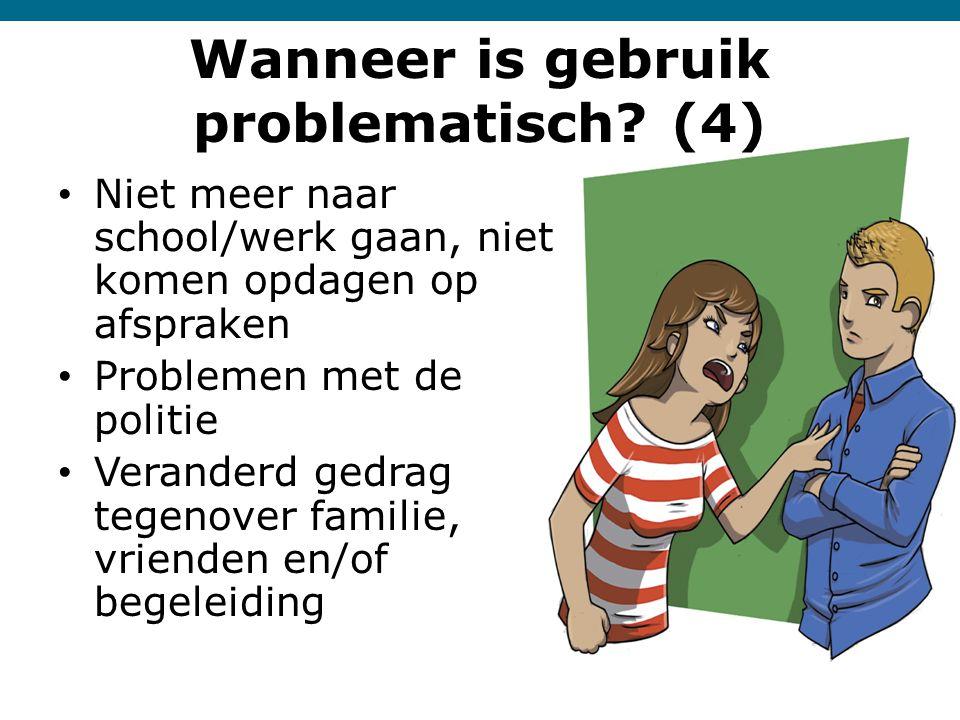 Wanneer is gebruik problematisch? (4) • Niet meer naar school/werk gaan, niet komen opdagen op afspraken • Problemen met de politie • Veranderd gedrag