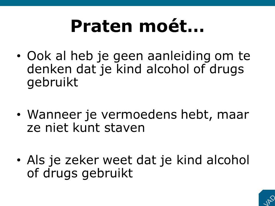 Praten moét… • Ook al heb je geen aanleiding om te denken dat je kind alcohol of drugs gebruikt • Wanneer je vermoedens hebt, maar ze niet kunt staven