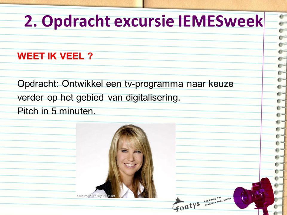 2. Opdracht excursie IEMESweek WEET IK VEEL ? Opdracht: Ontwikkel een tv-programma naar keuze verder op het gebied van digitalisering. Pitch in 5 minu