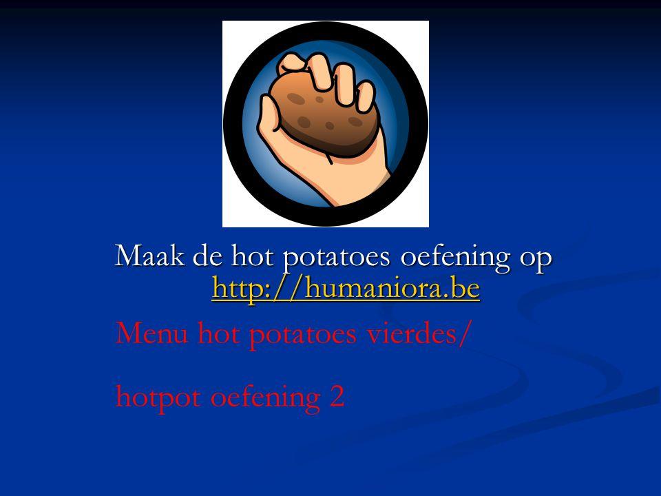 Maak de hot potatoes oefening op http://humaniora.be http://humaniora.be Menu hot potatoes vierdes/ hotpot oefening 2