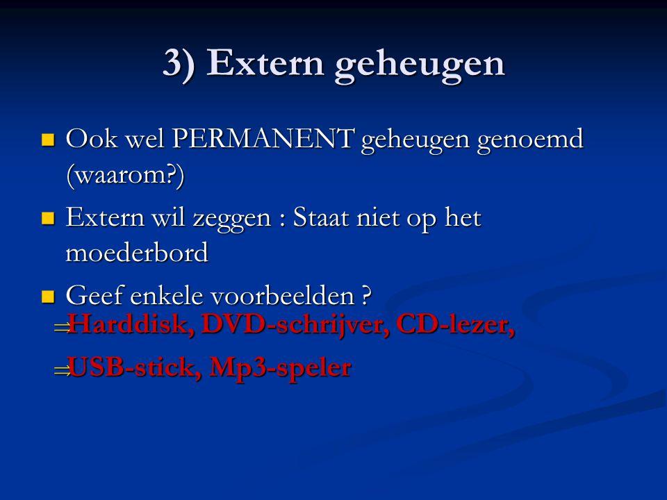 3) Extern geheugen  Ook wel PERMANENT geheugen genoemd (waarom?)  Extern wil zeggen : Staat niet op het moederbord  Geef enkele voorbeelden ?  Har