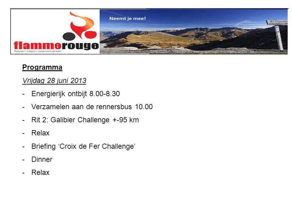 Programma Vrijdag 28 juni 2013 -Energierijk ontbijt 8.00-8.30 -Verzamelen aan de rennersbus 10.00 -Rit 2: Galibier Challenge +-95 km -Relax -Briefing 'Croix de Fer Challenge' -Dinner -Relax