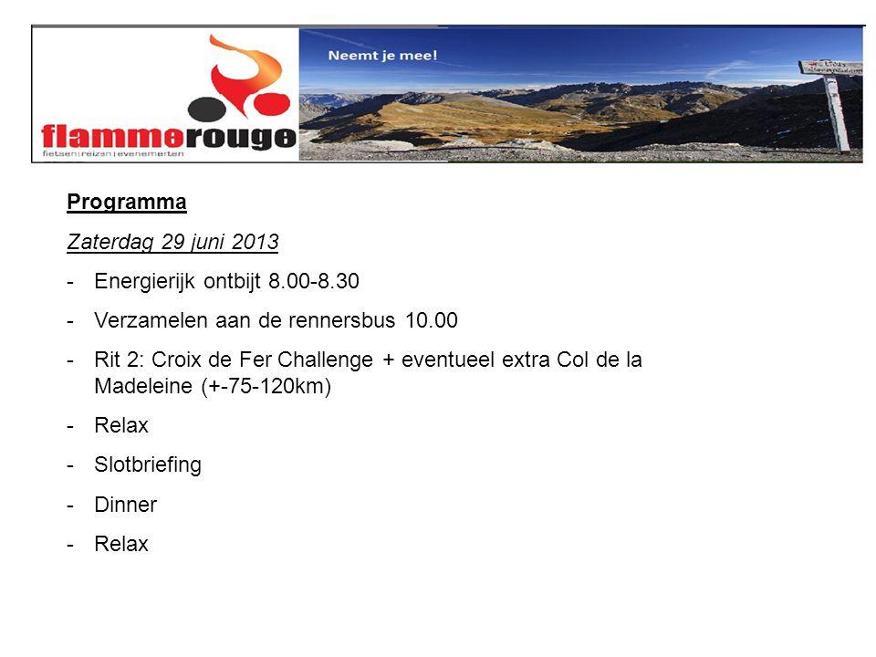 Programma Zaterdag 29 juni 2013 -Energierijk ontbijt 8.00-8.30 -Verzamelen aan de rennersbus 10.00 -Rit 2: Croix de Fer Challenge + eventueel extra Col de la Madeleine (+-75-120km) -Relax -Slotbriefing -Dinner -Relax