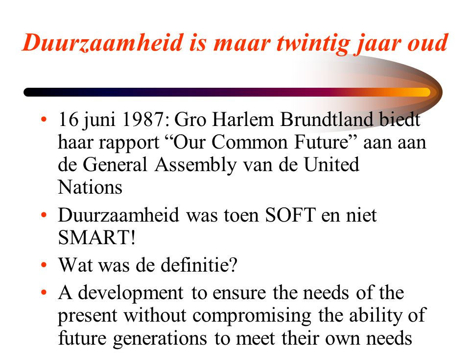 Duurzaamheid is maar twintig jaar oud •16 juni 1987: Gro Harlem Brundtland biedt haar rapport Our Common Future aan aan de General Assembly van de United Nations •Duurzaamheid was toen SOFT en niet SMART.