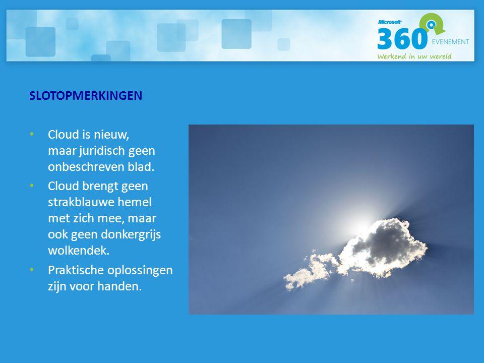 SLOTOPMERKINGEN • Cloud is nieuw, maar juridisch geen onbeschreven blad. • Cloud brengt geen strakblauwe hemel met zich mee, maar ook geen donkergrijs