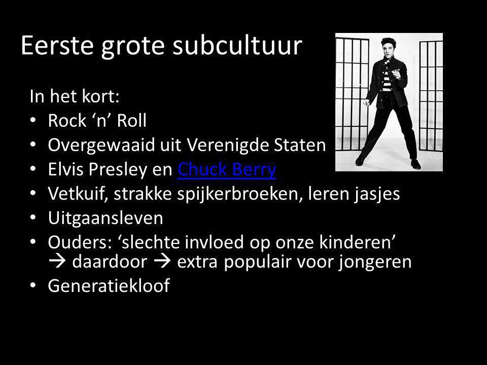 Eerste grote subcultuur In het kort: • Rock 'n' Roll • Overgewaaid uit Verenigde Staten • Elvis Presley en Chuck BerryChuck Berry • Vetkuif, strakke s
