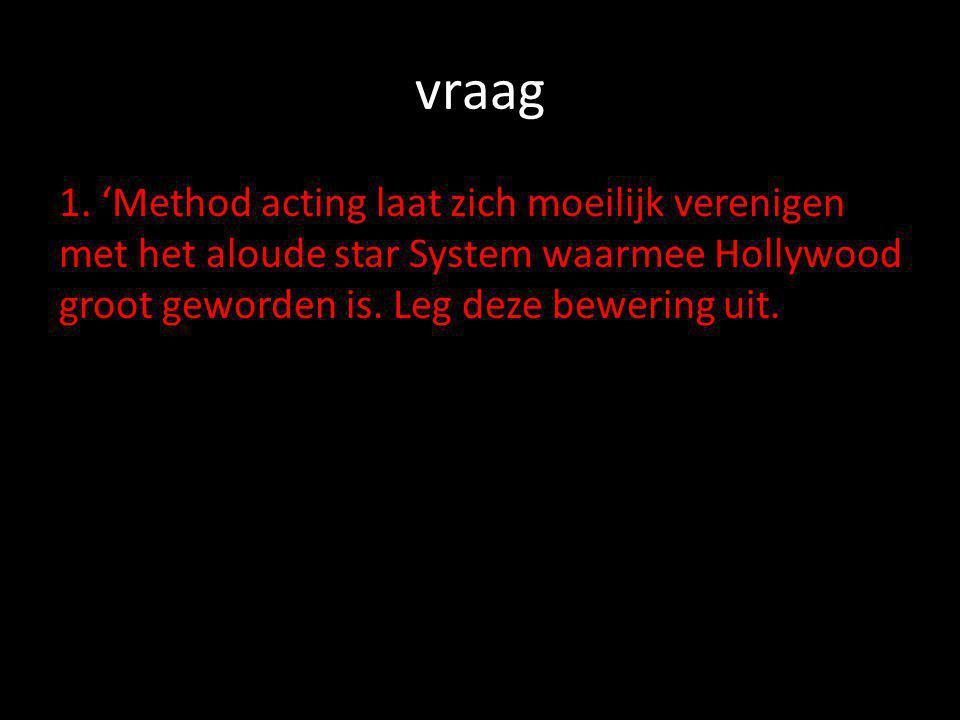 vraag 1. 'Method acting laat zich moeilijk verenigen met het aloude star System waarmee Hollywood groot geworden is. Leg deze bewering uit.
