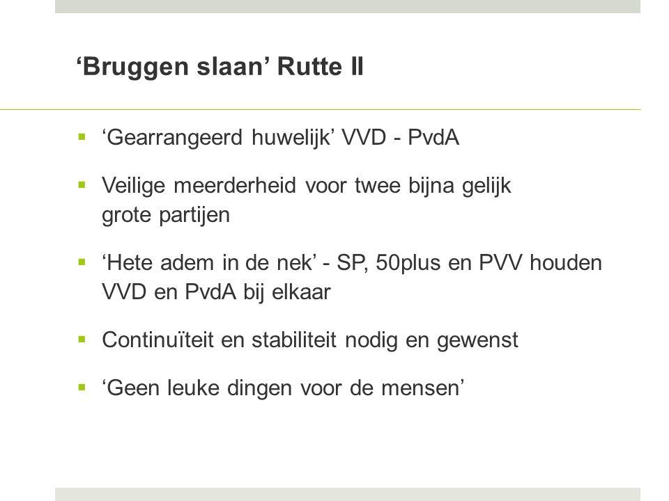 'Bruggen slaan' Rutte II  'Gearrangeerd huwelijk' VVD - PvdA  Veilige meerderheid voor twee bijna gelijk grote partijen  'Hete adem in de nek' - SP, 50plus en PVV houden VVD en PvdA bij elkaar  Continuïteit en stabiliteit nodig en gewenst  'Geen leuke dingen voor de mensen'