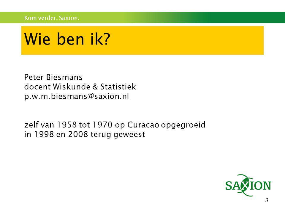 Kom verder. Saxion. 3 Wie ben ik? Peter Biesmans docent Wiskunde & Statistiek p.w.m.biesmans@saxion.nl zelf van 1958 tot 1970 op Curacao opgegroeid in