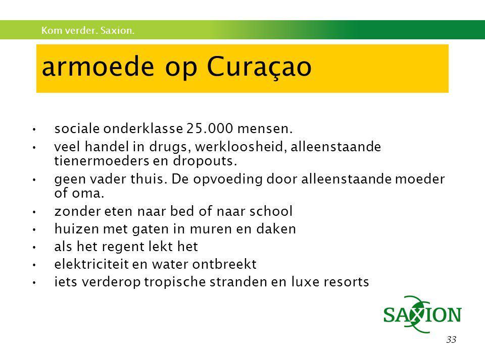 Kom verder. Saxion. 33 armoede op Curaçao •sociale onderklasse 25.000 mensen. •veel handel in drugs, werkloosheid, alleenstaande tienermoeders en drop