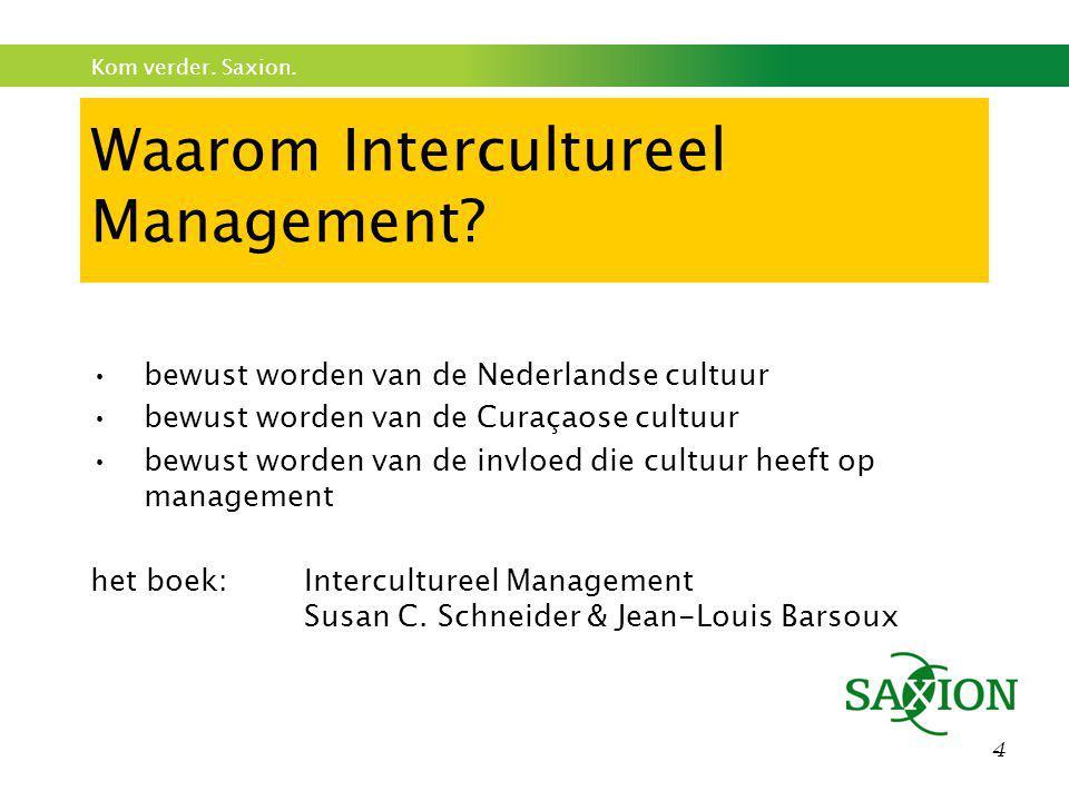 Kom verder. Saxion. 4 Waarom Intercultureel Management? •bewust worden van de Nederlandse cultuur •bewust worden van de Curaçaose cultuur •bewust word