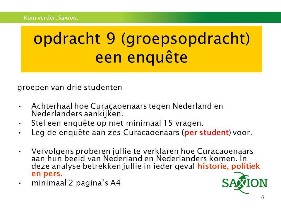 Kom verder. Saxion. 9 opdracht 9 (groepsopdracht) een enquête groepen van drie studenten •Achterhaal hoe Curaçaoenaars tegen Nederland en Nederlanders